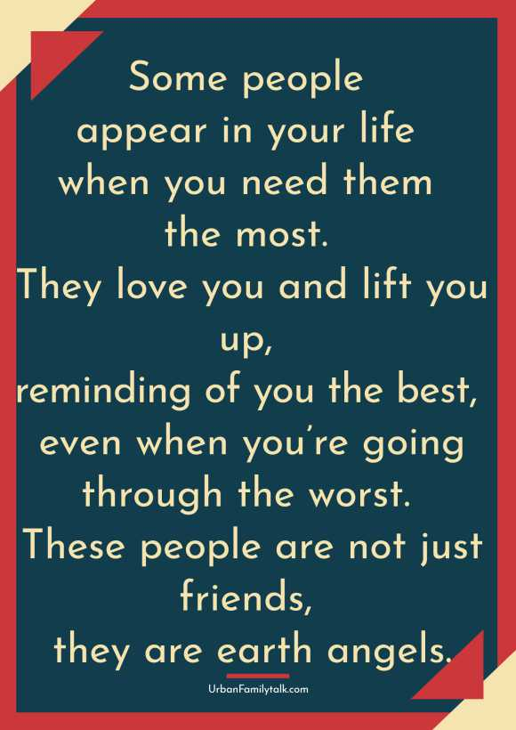 Some people appear in your life when you need them the most. They love you and lift you up, reminding of you the best, even when you're going through the worst. These people are not just friends, they are earth angels.