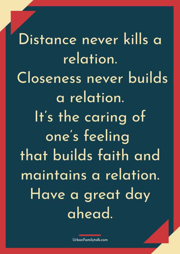 Distance never kills a relation. Closeness never builds a relation. It's the caring of one's feeling that builds faith and maintains a relation. Have a great day ahead.