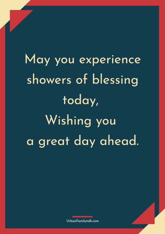 May you experience showers of blessing today, Wishing you a great day ahead.