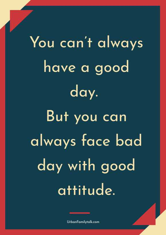 You can't always have a good day. But you can always face bad day with good attitude.