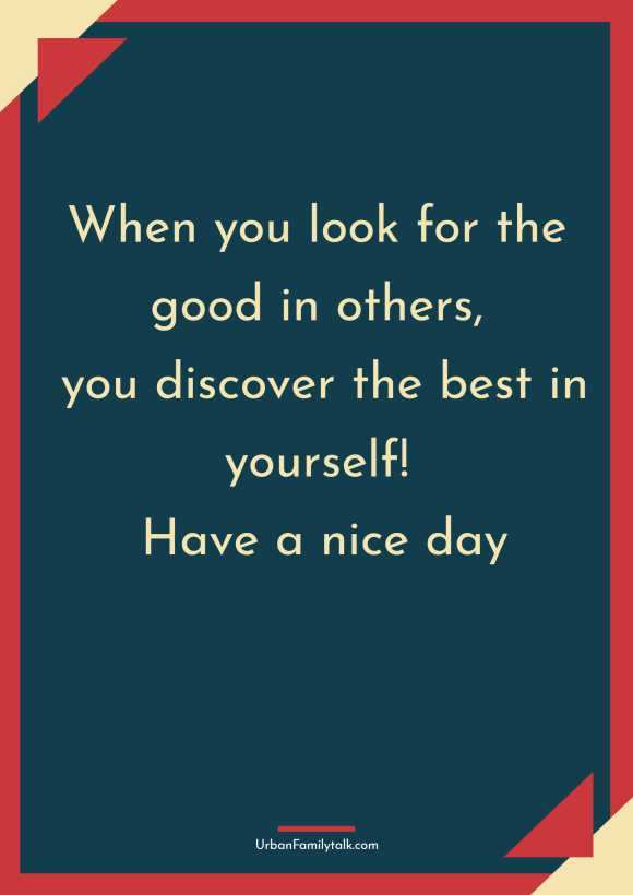 When you look for the good in others, you discover the best in yourself! Have a nice day.