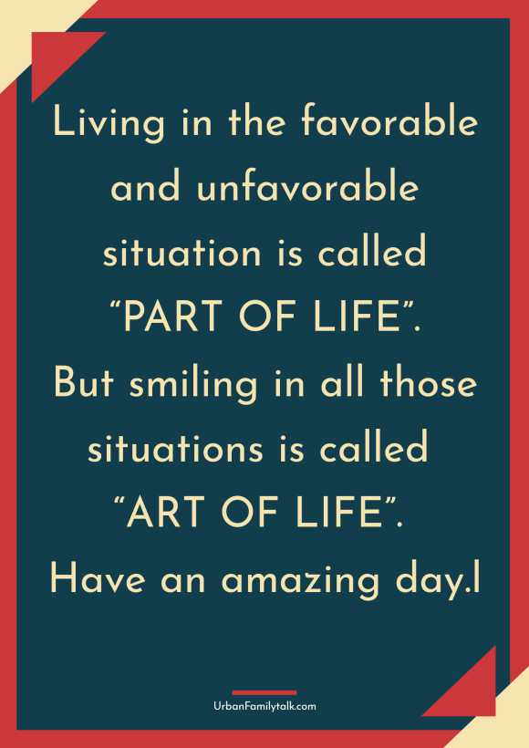 """Living in the favorable and unfavorable situation is called """"PART OF LIFE"""". But smiling in all those situations is called """"ART OF LIFE"""". Have an amazing day."""