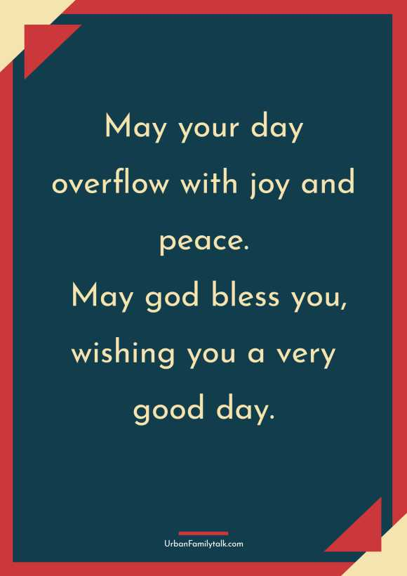 May your day overflow with joy and peace. May god bless you, wishing you a very good day.