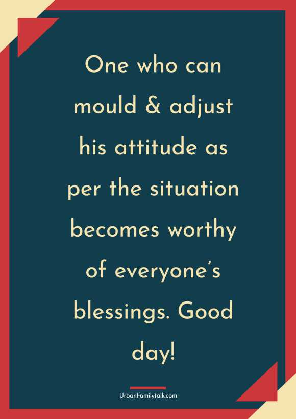 One who can mould & adjust his attitude as per the situation becomes worthy of everyone's blessings. Good day!