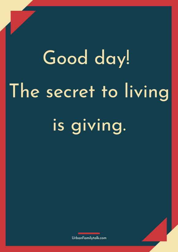 Good day! The secret to living is giving.