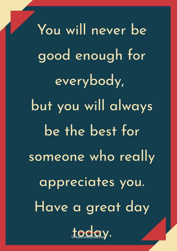 You will never be good enough for everybody, but you will always be the best for someone who really appreciates you. Have a great day today.