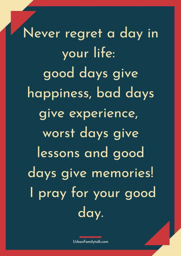 Never regret a day in your life: good days give happiness, bad days give experience, worst days give lessons and good days give memories! I pray for your good day.