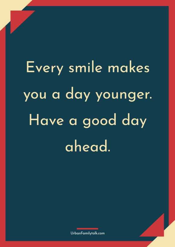 Every smile makes you a day younger. Have a good day ahead.