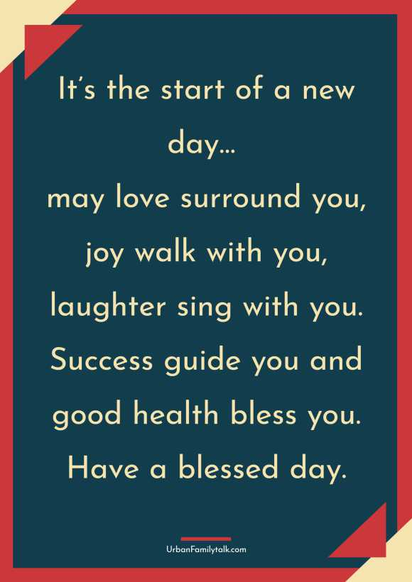 It's the start of a new day… may love surround you, joy walk with you, laughter sing with you. Success guide you and good health bless you. Have a blessed day.