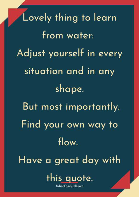 Lovely thing to learn from water: Adjust yourself in every situation and in any shape. But most importantly. Find your own way to flow. Have a great day with this quote.