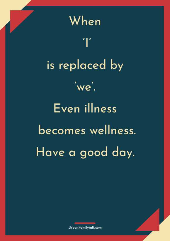 When 'I' is replaced by 'we'. Even illness becomes wellness. Have a good day.