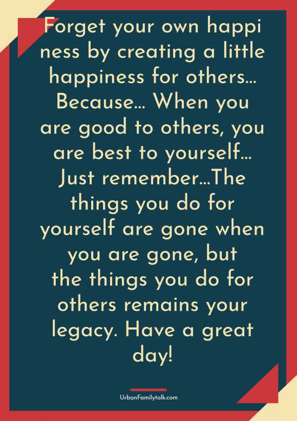Forget your own happiness by creating a little happiness for others… Because… When you are good to others, you are best to yourself…Just remember…The things you do for yourself are gone when you are gone, but the things you do for others remains your legacy. Have a great day!
