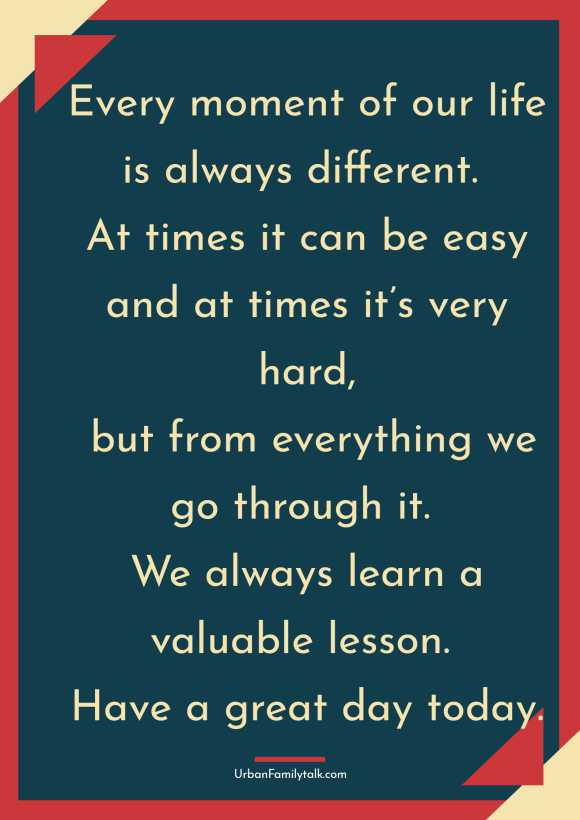 Every moment of our life is always different. At times it can be easy and at times it's very hard, but from everything we go through it. We always learn a valuable lesson. Have a great day today.