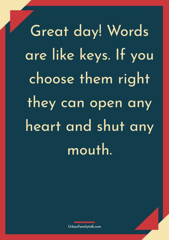 Great day! Words are like keys. If you choose them right they can open any heart and shut any mouth.