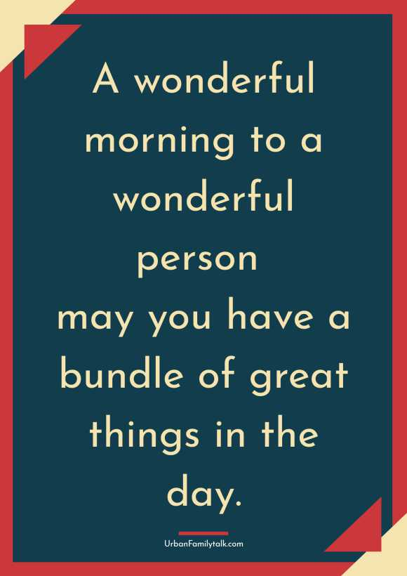 A wonderful morning to a wonderful person may you have a bundle of great things in the day.