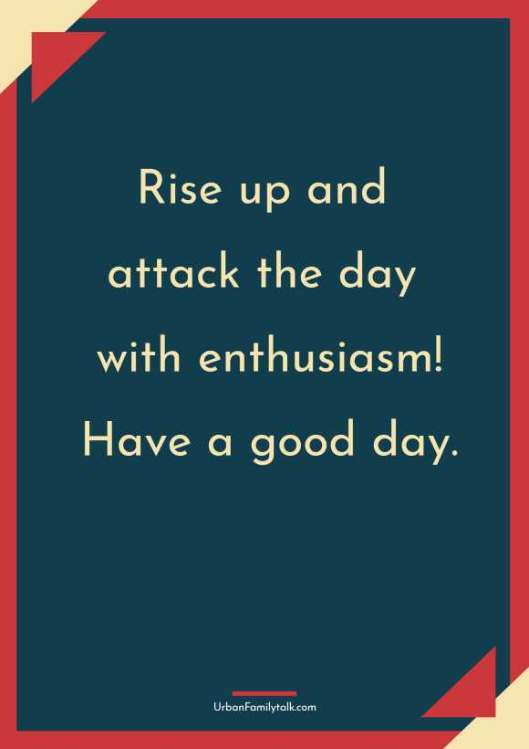 Rise up and attack the day with enthusiasm! Have a good day.