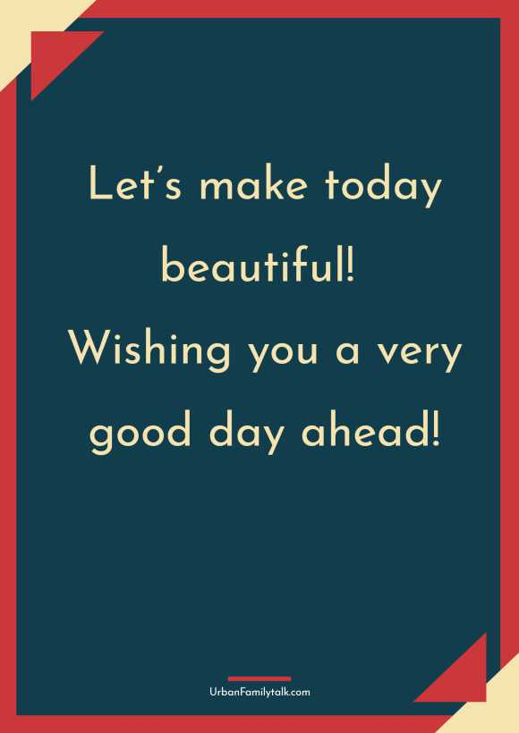 Let's make today beautiful! Wishing you a very good day ahead!