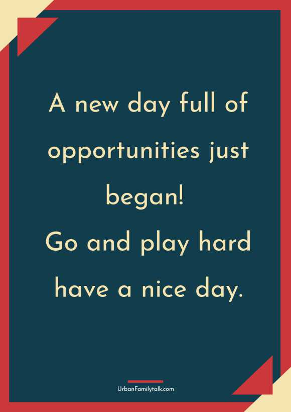 A new day full of opportunities just began! Go and play hard have a nice day.