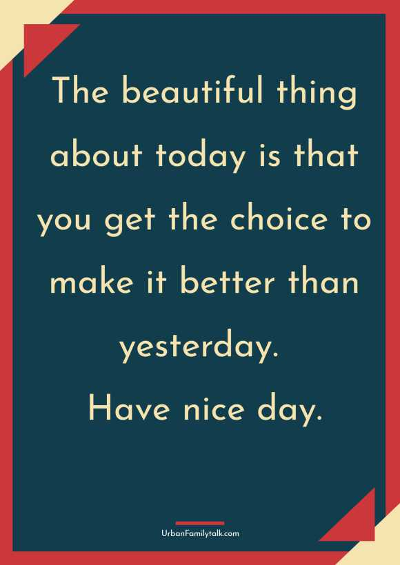 The beautiful thing about today is that you get the choice to make it better than yesterday. Have nice day.
