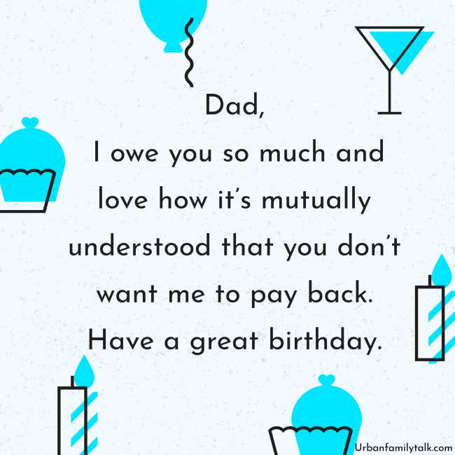 Dad, I owe you so much and love how it's mutually understood that you don't want me to pay back. Have a great birthday.