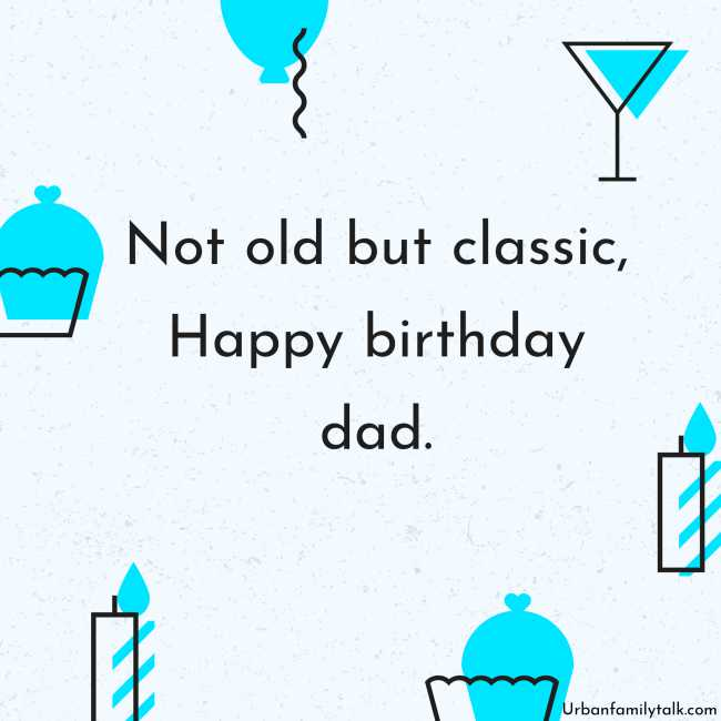 Not old but classic, Happy birthday dad.