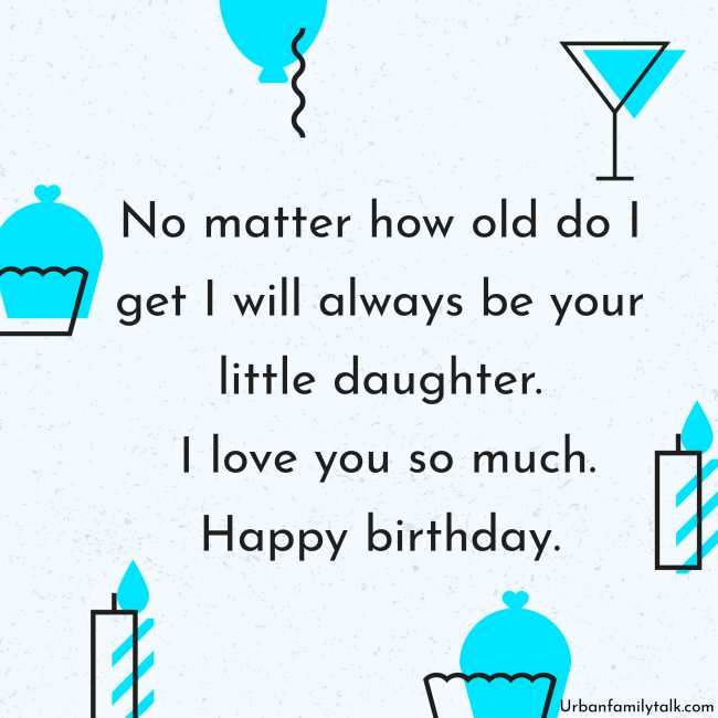 No matter how old do I get I will always be your little daughter. I love you so much. Happy birthday.