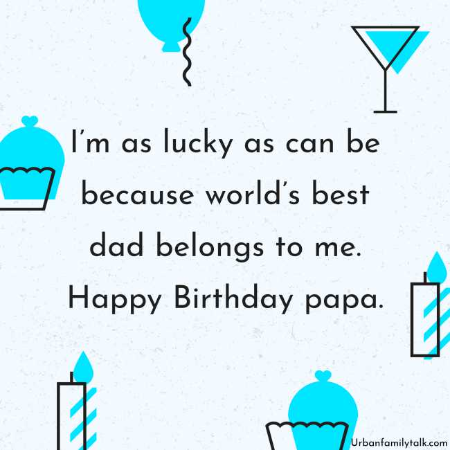 I'm as lucky as can be because world's best dad belongs to me. Happy Birthday papa.