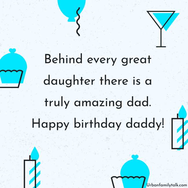 Behind every great daughter there is a truly amazing dad. Happy birthday daddy!