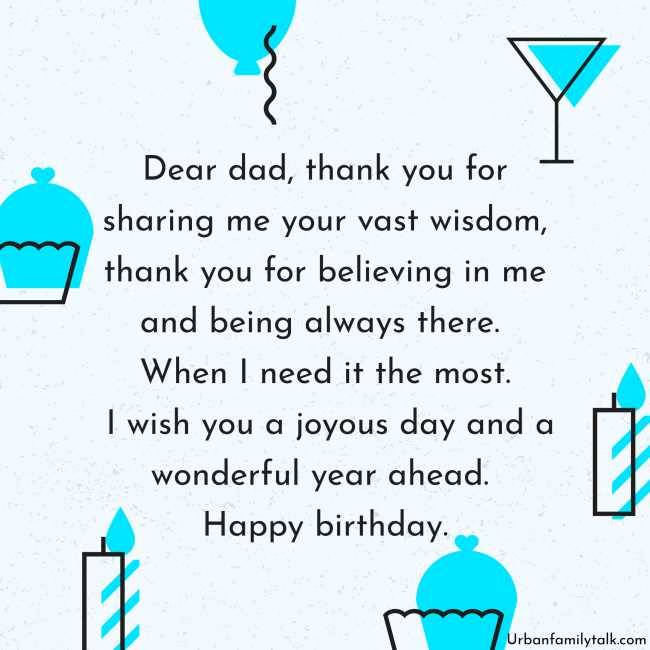 Dear dad, thank you for sharing me your vast wisdom, thank you for believing in me and being always there. When I need it the most. I wish you a joyous day and a wonderful year ahead. Happy birthday.