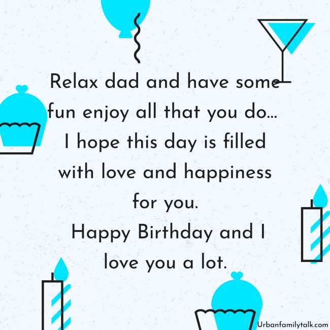 Relax dad and have some fun enjoy all that you do… I hope this day is filled with love and happiness for you. Happy Birthday and I love you a lot.