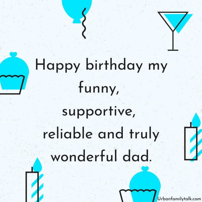 Happy birthday my funny, supportive, reliable and truly wonderful dad.