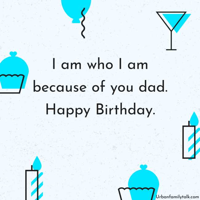 I am who I am because of you dad. Happy Birthday.