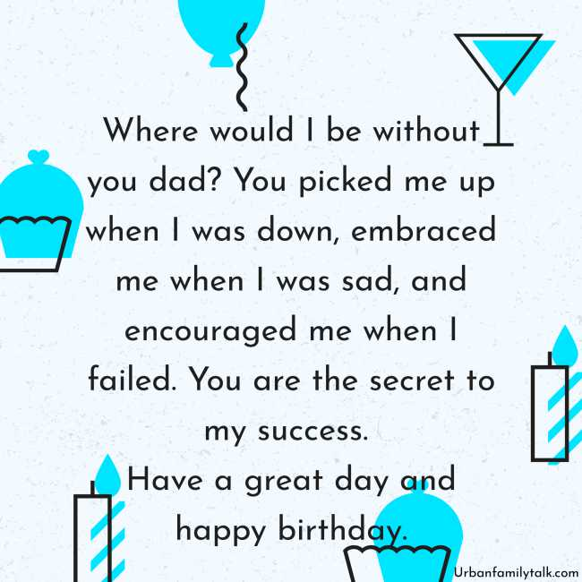 Where would I be without you dad? You picked me up when I was down, embraced me when I was sad, and encouraged me when I failed. You are the secret to my success. Have a great day and a happy birthday.