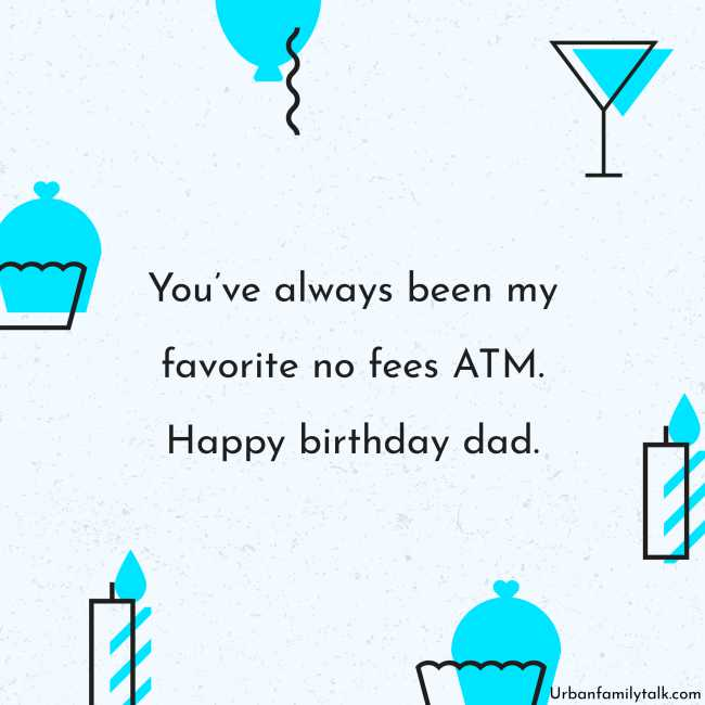 You've always been my favorite no fees ATM. Happy birthday, dad.