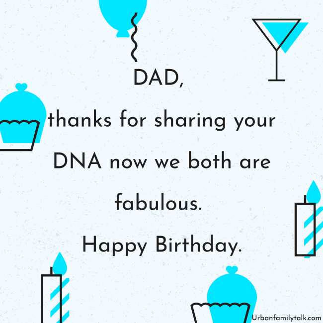 DAD, thanks for sharing your DNA now we both are fabulous. Happy Birthday.