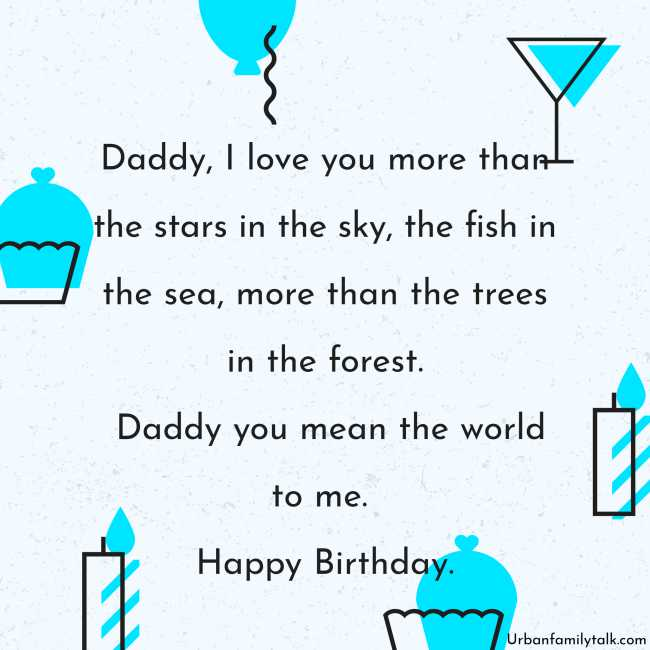 Daddy, I love you more than the stars in the sky, the fish in the sea, more than the trees in the forest. Daddy, you mean the world to me. Happy Birthday.
