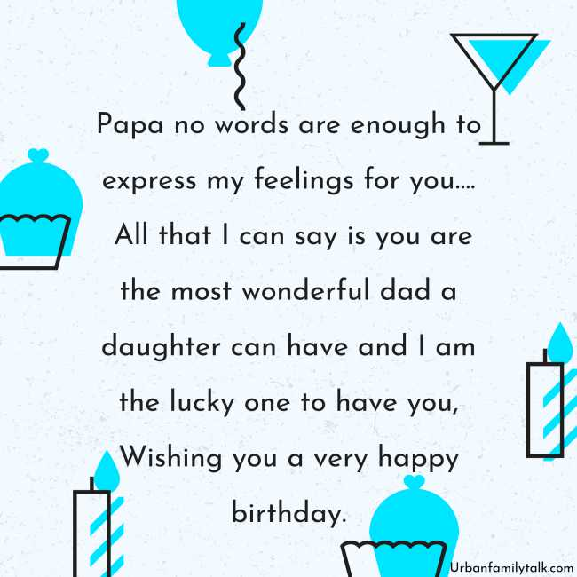 Papa no words are enough to express my feelings for you…. All that I can say is you are the most wonderful dad a daughter can have and I am the lucky one to have you, Wishing you a very happy birthday.