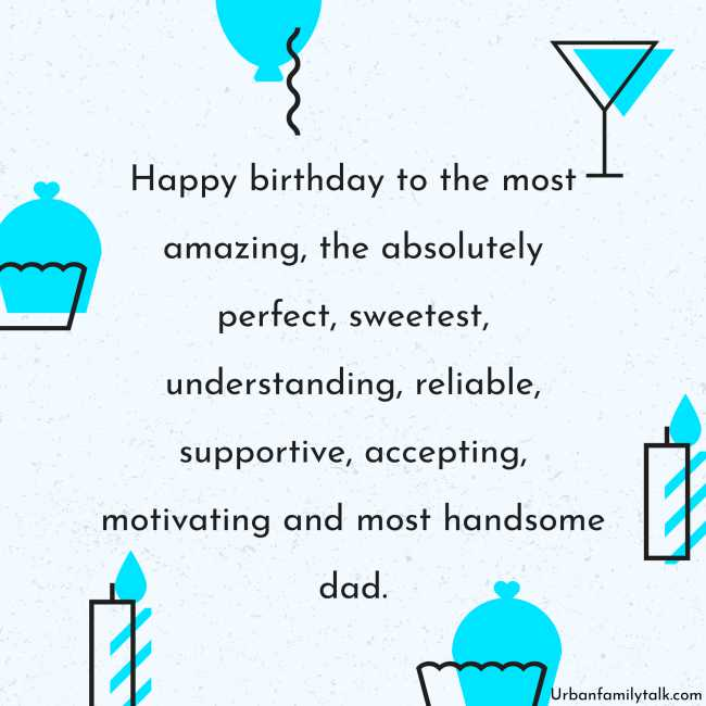 Happy birthday to the most amazing, the absolutely perfect, sweetest, understanding, reliable, supportive, accepting, motivating and most handsome dad.