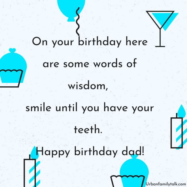 On your birthday here are some words of wisdom, smile until you have your teeth. Happy birthday, dad!