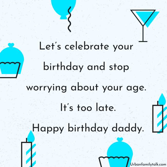Let's celebrate your birthday and stop worrying about your age. It's too late. Happy birthday, daddy.