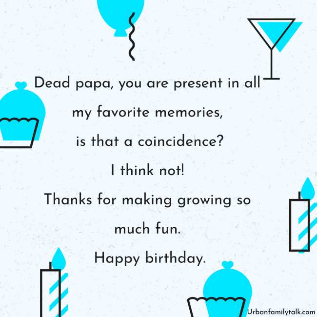 Dead papa, you are present in all my favorite memories, is that a coincidence? I think not! Thanks for making growing so much fun. Happy birthday.
