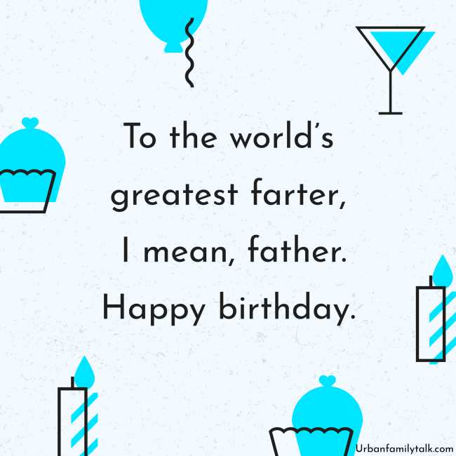 To the world's greatest farter, I mean, father. Happy birthday.