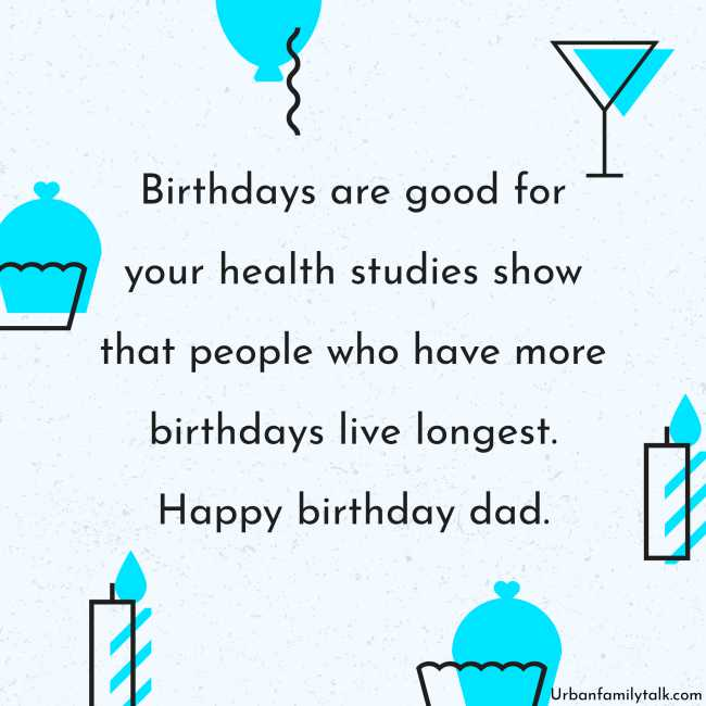 Birthdays are good for your health studies to show that people who have more birthdays live longest. Happy birthday dad.
