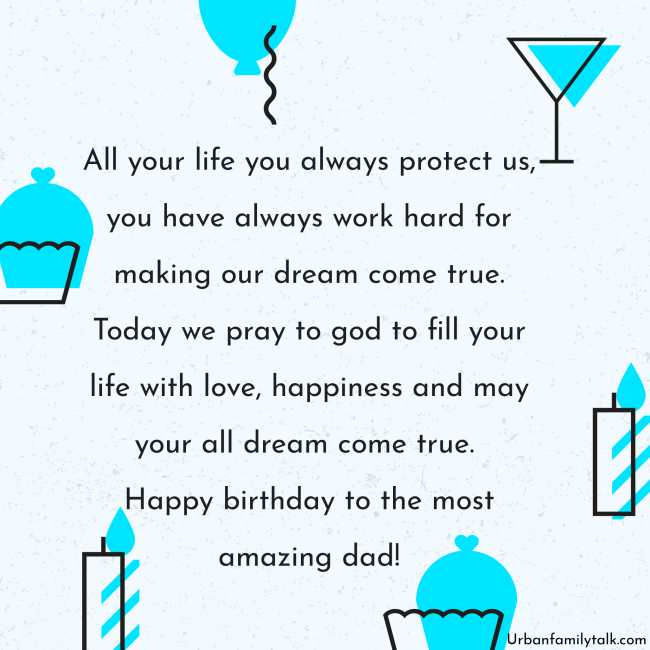All your life you always protect us, you have always worked hard for making our dream come true. Today we pray to god to fill your life with love, happiness and may your all dream come true. Happy birthday to the most amazing dad!