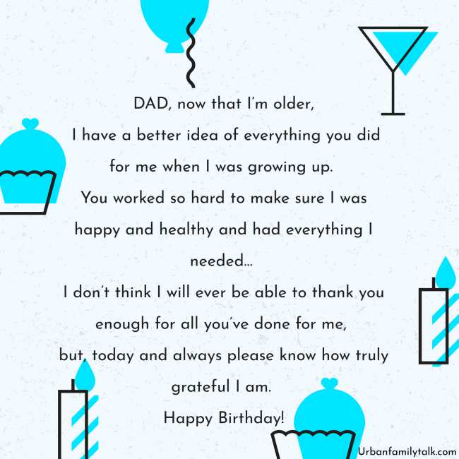 DAD, now that I'm older, I have a better idea of everything you did for me when I was growing up. You worked so hard to make sure I was happy and healthy and had everything I needed… I don't think I will ever be able to thank you enough for all you've done for me, but, today and always please know how truly grateful I am. Happy Birthday!