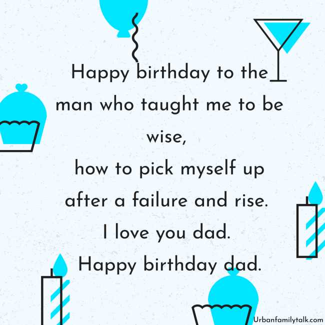 Happy birthday to the man who taught me to be wise, how to pick myself up after a failure and rise. I love you dad. Happy birthday dad.