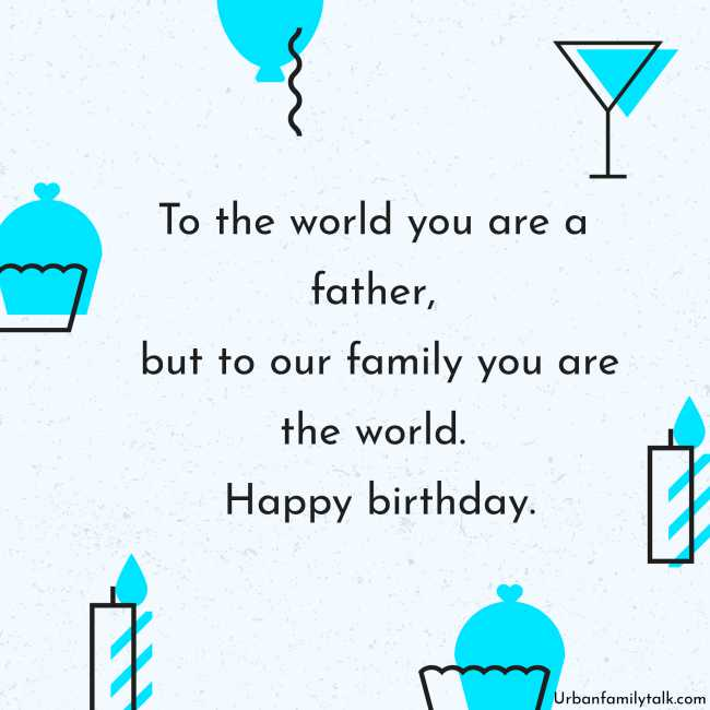 To the world you are a father, but to our family you are the world. Happy birthday.