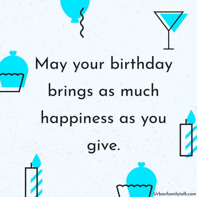 May your birthday brings as much happiness as you give.