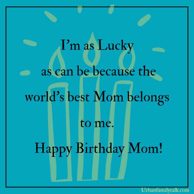 I'm as Lucky as can be because the world's best Mom belongs to me. Happy Birthday Mom!