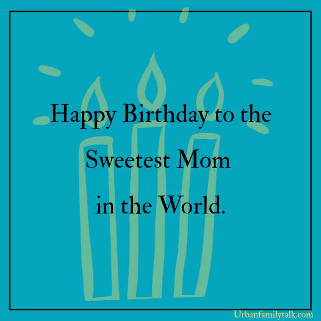 Happy Birthday to the Sweetest Mom in the World.